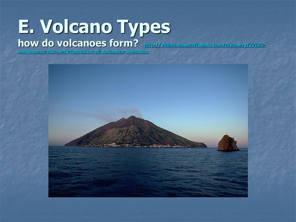 E. Volcano Types how do volcanoes form. http://videos. howstuffworks