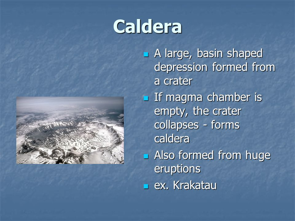 Caldera A large, basin shaped depression formed from a crater