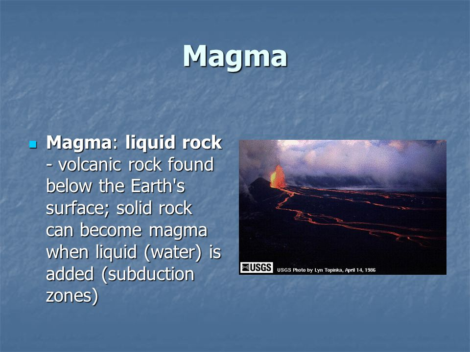 Magma Magma: liquid rock - volcanic rock found below the Earth s surface; solid rock can become magma when liquid (water) is added (subduction zones)