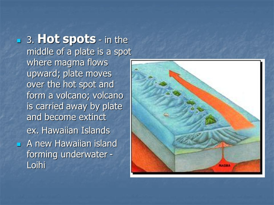 3. Hot spots - in the middle of a plate is a spot where magma flows upward; plate moves over the hot spot and form a volcano; volcano is carried away by plate and become extinct