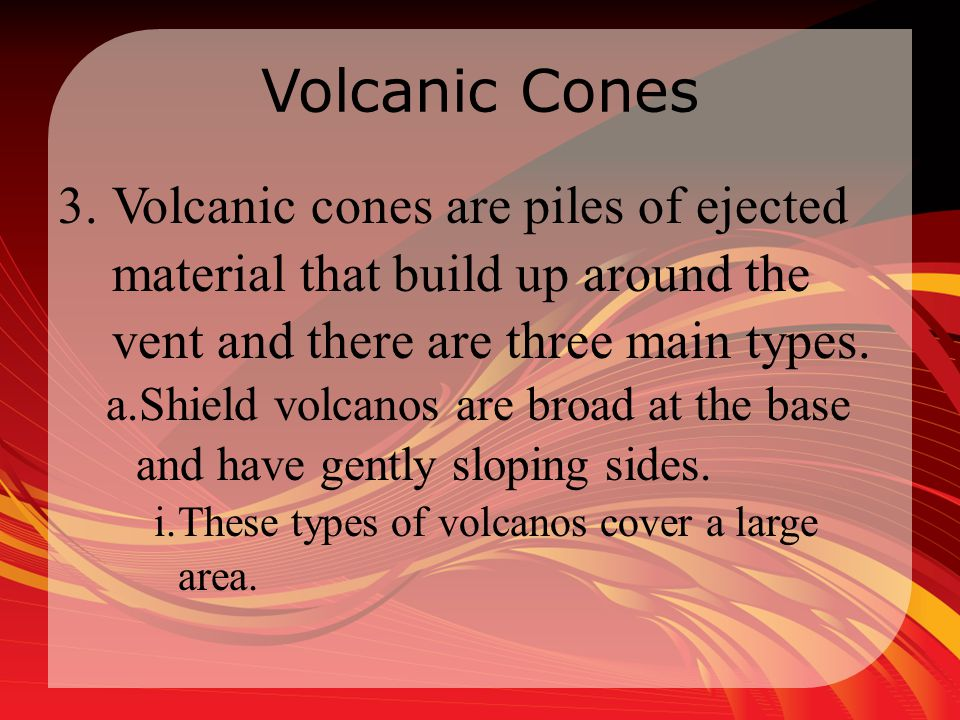Volcanic Cones Volcanic cones are piles of ejected material that build up around the vent and there are three main types.