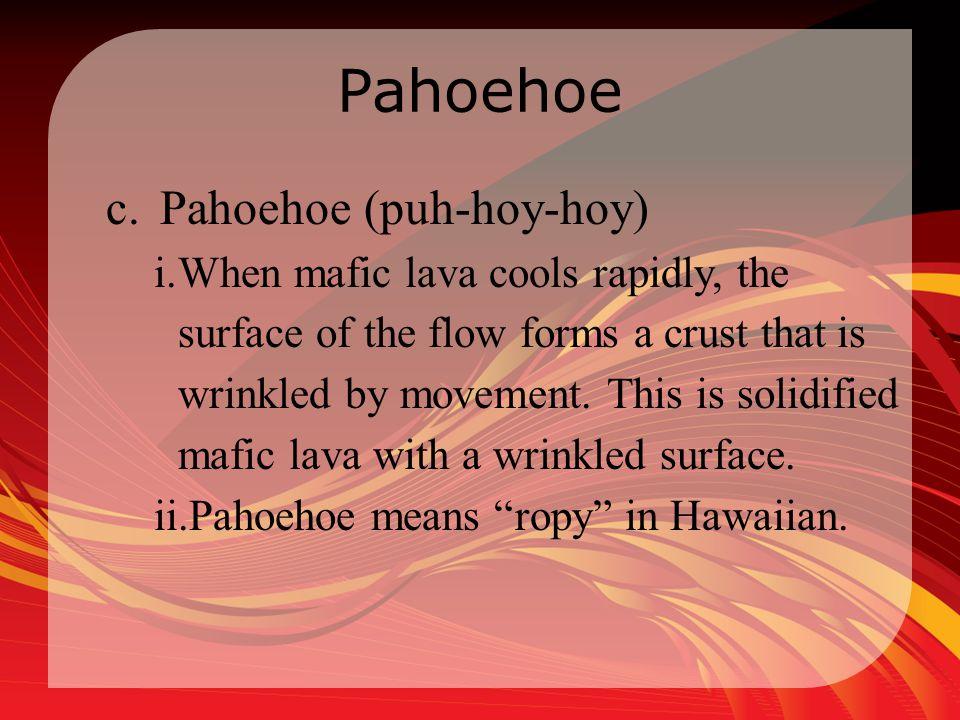 Pahoehoe Pahoehoe (puh-hoy-hoy)