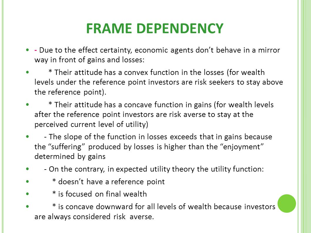 FRAME DEPENDENCY - Due to the effect certainty, economic agents don't behave in a mirror way in front of gains and losses: