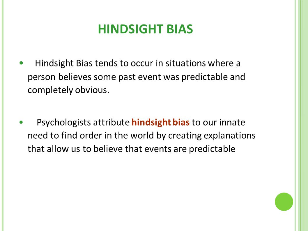 HINDSIGHT BIAS Hindsight Bias tends to occur in situations where a person believes some past event was predictable and completely obvious.