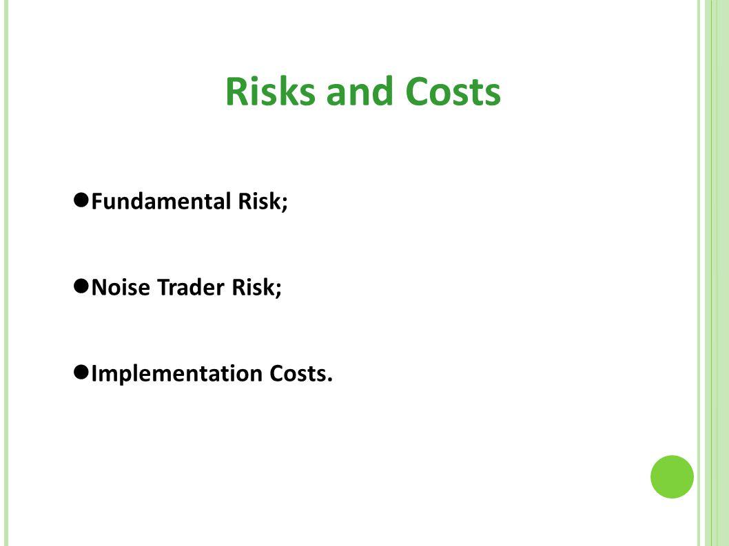 Risks and Costs Fundamental Risk; Noise Trader Risk;