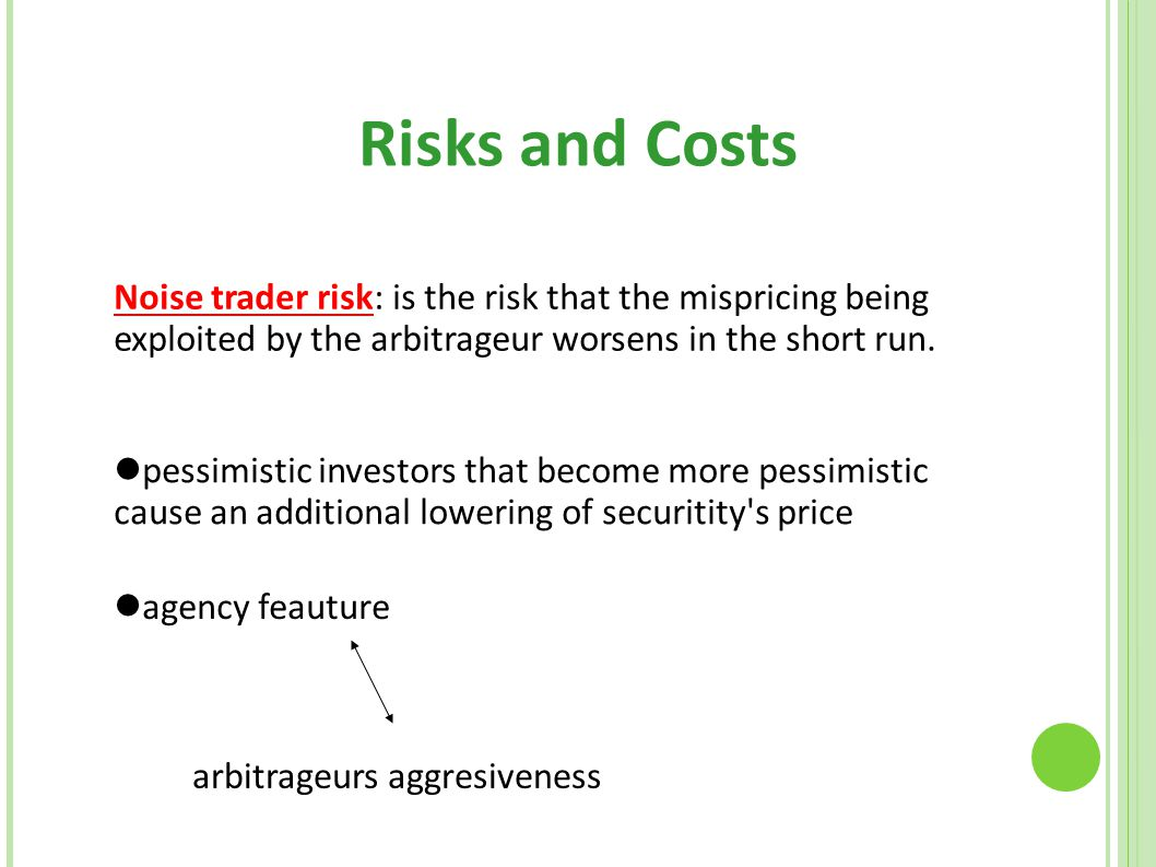 Risks and Costs Noise trader risk: is the risk that the mispricing being exploited by the arbitrageur worsens in the short run.
