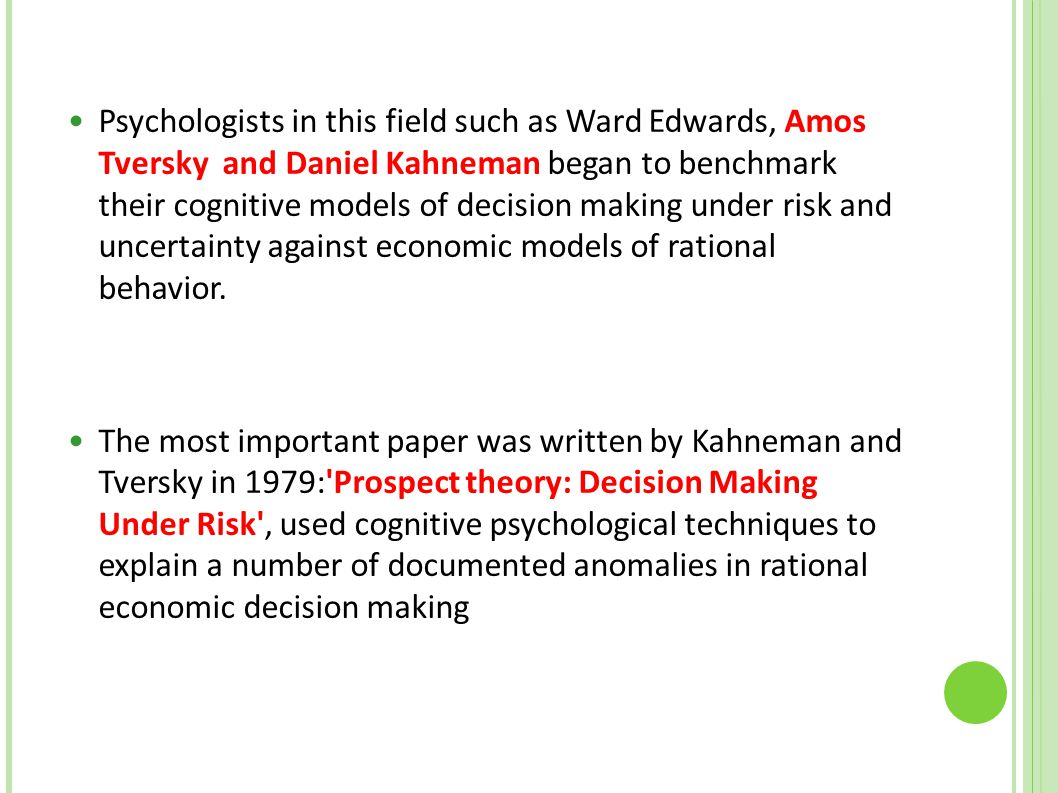 Psychologists in this field such as Ward Edwards, Amos Tversky and Daniel Kahneman began to benchmark their cognitive models of decision making under risk and uncertainty against economic models of rational behavior.