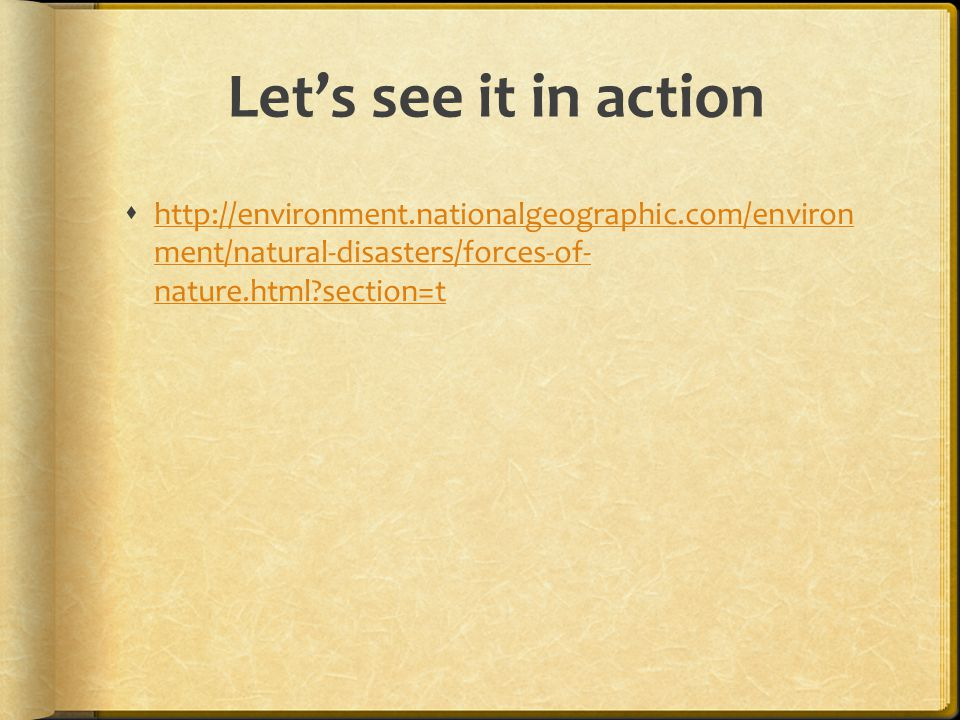 Let's see it in action http://environment.nationalgeographic.com/environ ment/natural-disasters/forces-of- nature.html section=t.