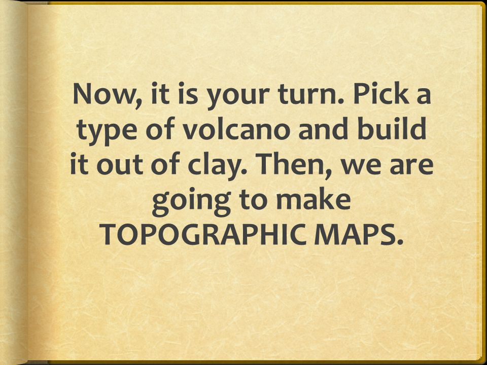 Now, it is your turn. Pick a type of volcano and build it out of clay