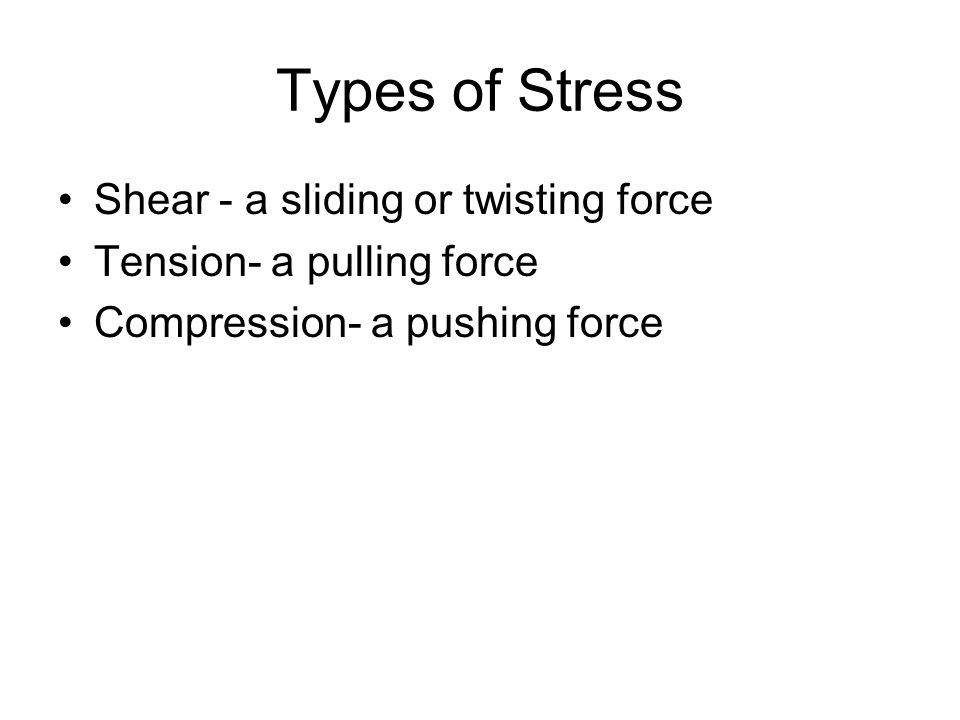 Types of Stress Shear - a sliding or twisting force