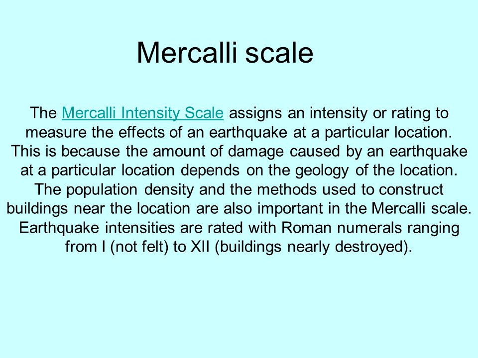 Mercalli scale The Mercalli Intensity Scale assigns an intensity or rating to measure the effects of an earthquake at a particular location.