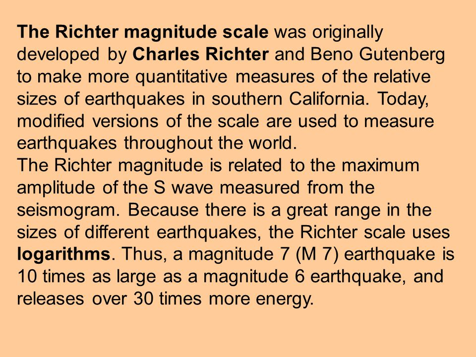 The Richter magnitude scale was originally developed by Charles Richter and Beno Gutenberg to make more quantitative measures of the relative sizes of earthquakes in southern California. Today, modified versions of the scale are used to measure earthquakes throughout the world.