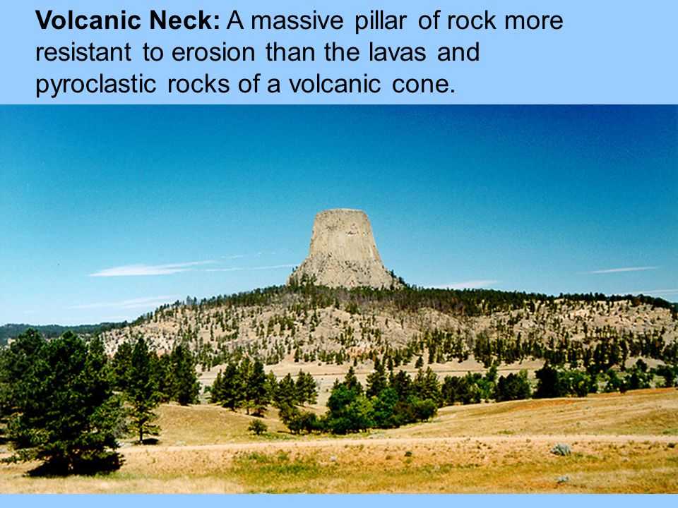 Volcanic Neck: A massive pillar of rock more resistant to erosion than the lavas and pyroclastic rocks of a volcanic cone.