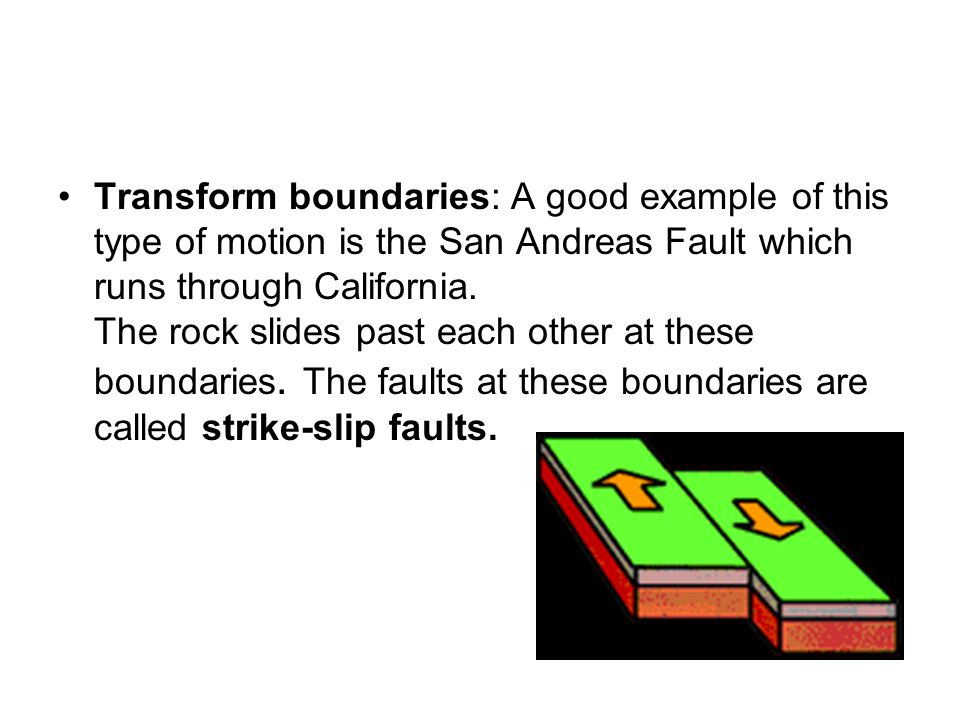 Transform boundaries: A good example of this type of motion is the San Andreas Fault which runs through California.