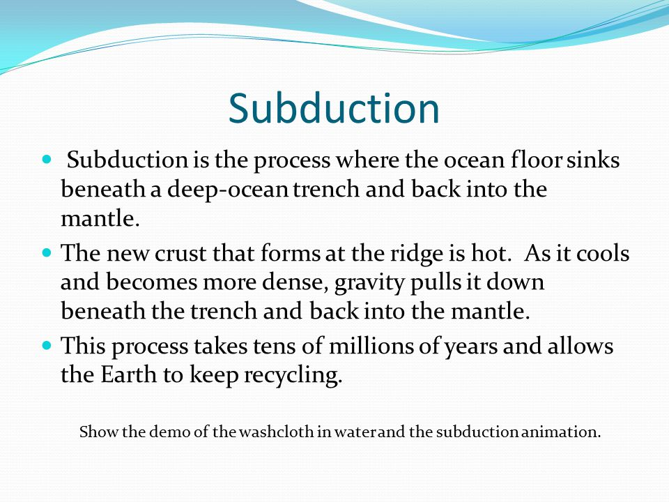 Subduction Subduction is the process where the ocean floor sinks beneath a deep-ocean trench and back into the mantle.