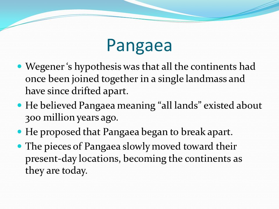 Pangaea Wegener 's hypothesis was that all the continents had once been joined together in a single landmass and have since drifted apart.
