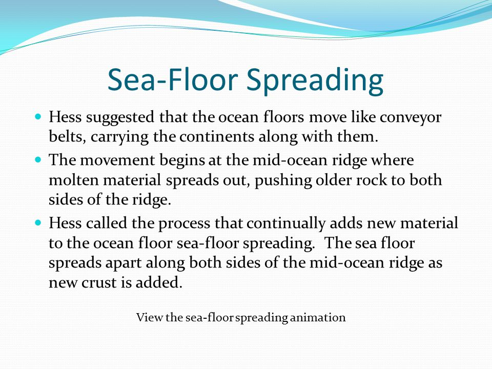 Sea-Floor Spreading Hess suggested that the ocean floors move like conveyor belts, carrying the continents along with them.