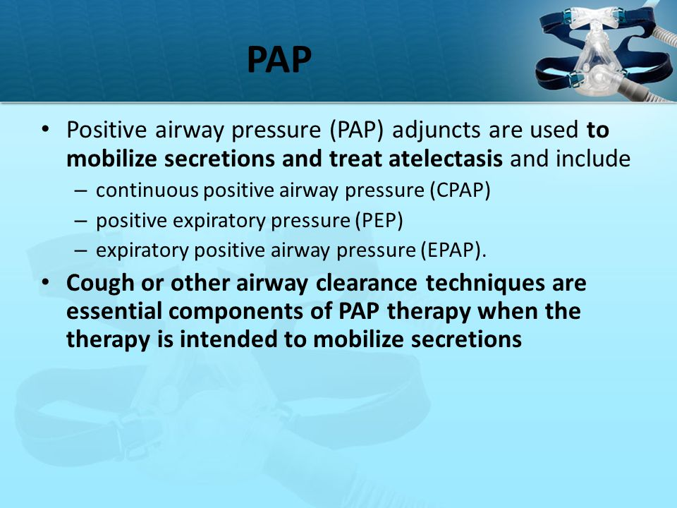 PAP Positive airway pressure (PAP) adjuncts are used to mobilize secretions and treat atelectasis and include.