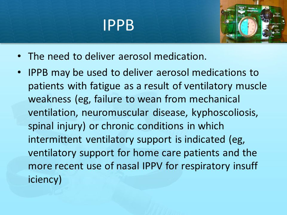 IPPB The need to deliver aerosol medication.