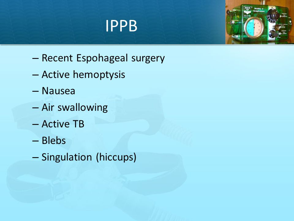 IPPB Recent Espohageal surgery Active hemoptysis Nausea Air swallowing