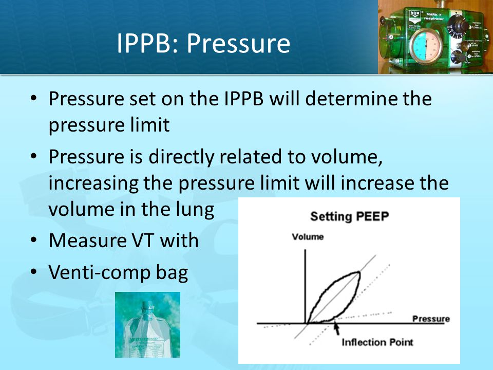 IPPB: Pressure Pressure set on the IPPB will determine the pressure limit.