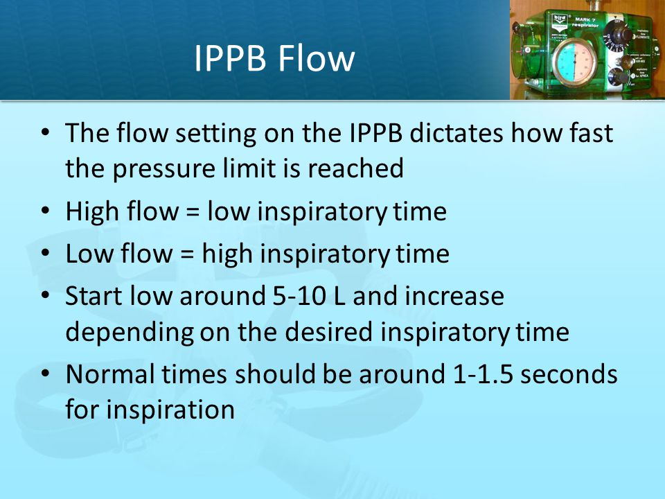 IPPB Flow The flow setting on the IPPB dictates how fast the pressure limit is reached. High flow = low inspiratory time.