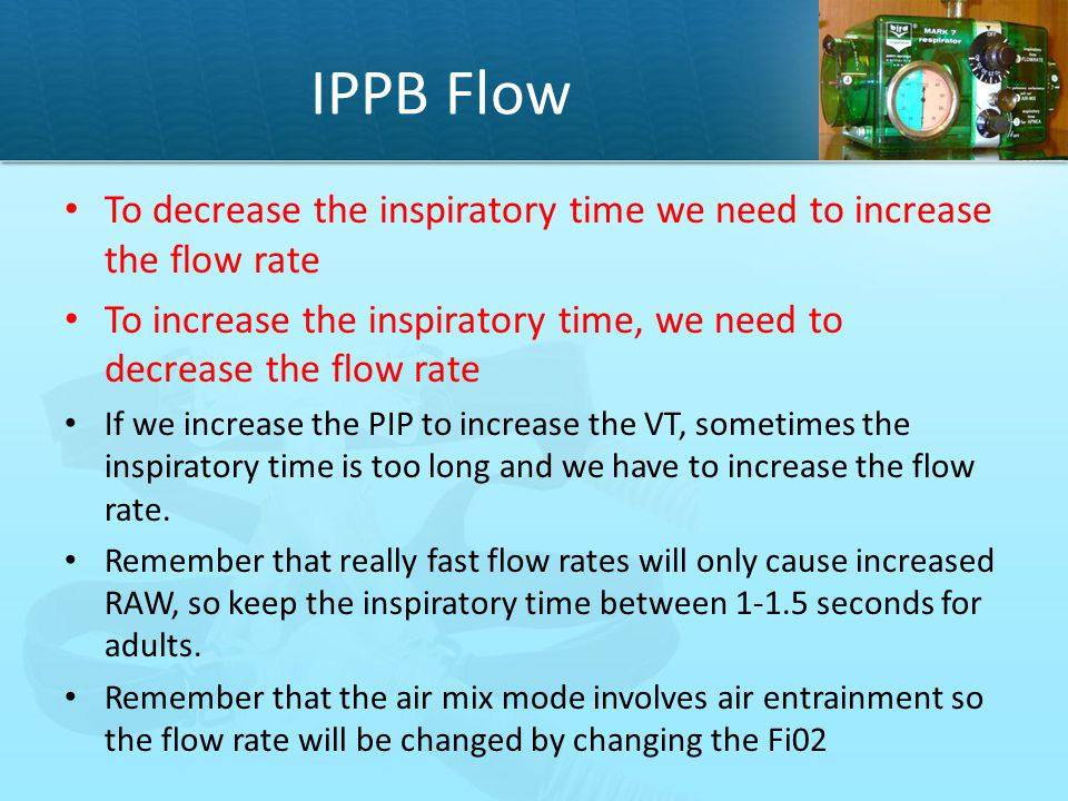IPPB Flow To decrease the inspiratory time we need to increase the flow rate. To increase the inspiratory time, we need to decrease the flow rate.