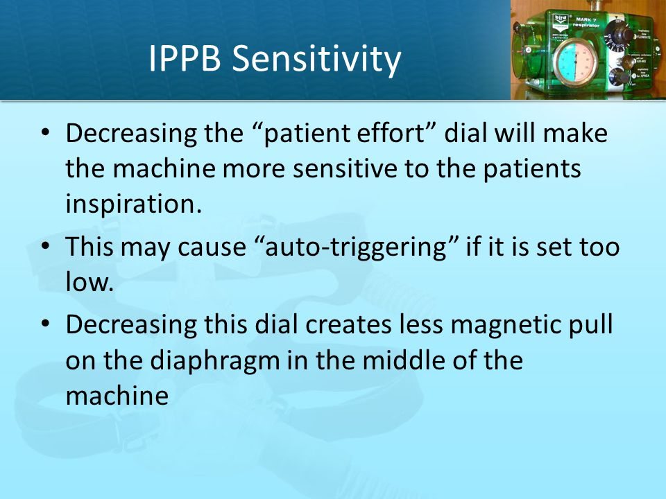 IPPB Sensitivity Decreasing the patient effort dial will make the machine more sensitive to the patients inspiration.