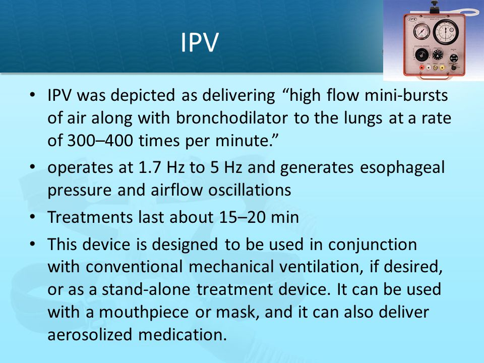 IPV IPV was depicted as delivering high flow mini-bursts of air along with bronchodilator to the lungs at a rate of 300–400 times per minute.