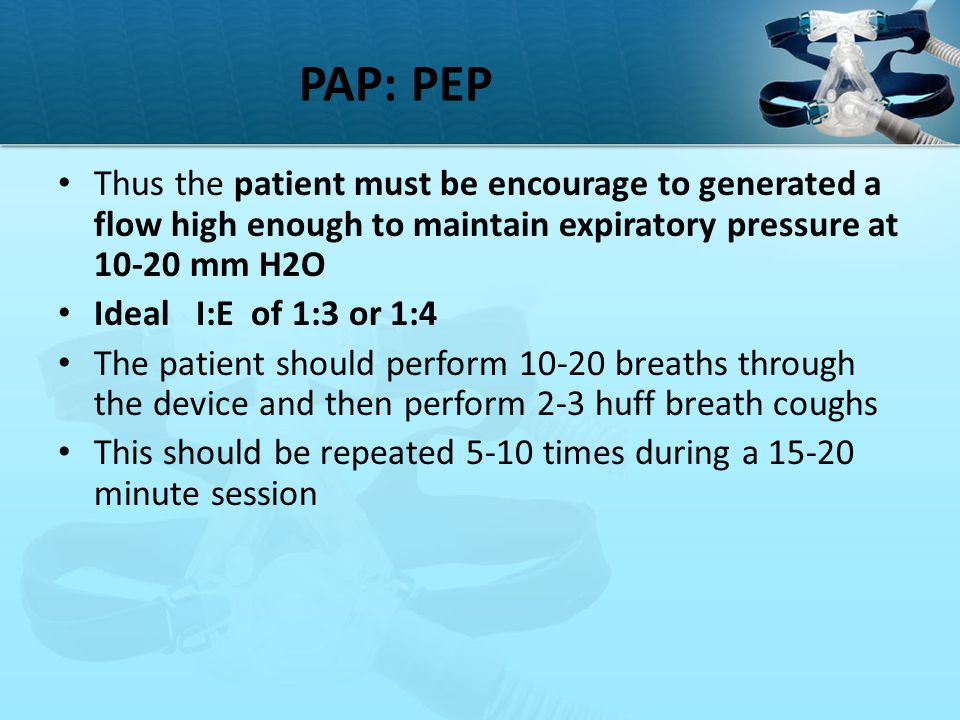 PAP: PEP Thus the patient must be encourage to generated a flow high enough to maintain expiratory pressure at 10-20 mm H2O.