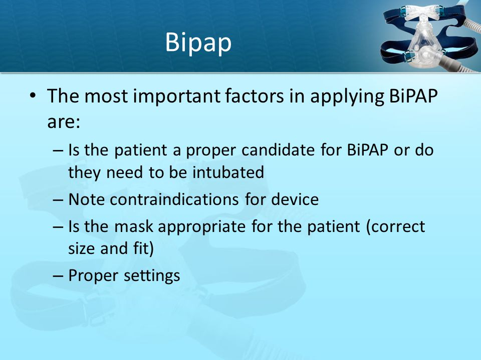 Bipap The most important factors in applying BiPAP are: