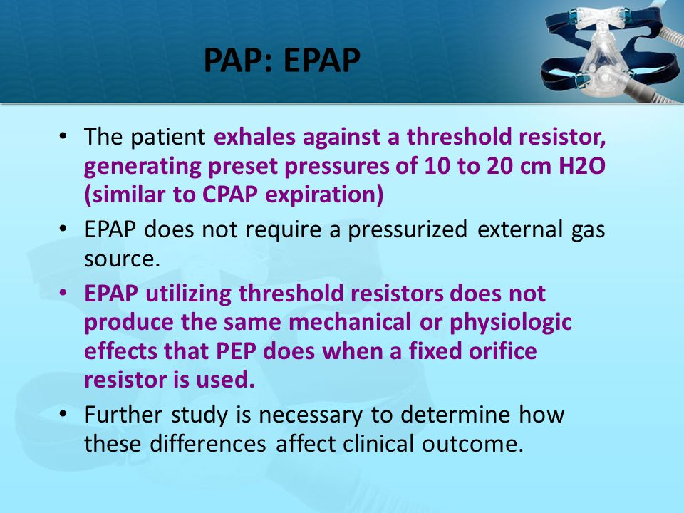 PAP: EPAP The patient exhales against a threshold resistor, generating preset pressures of 10 to 20 cm H2O (similar to CPAP expiration)