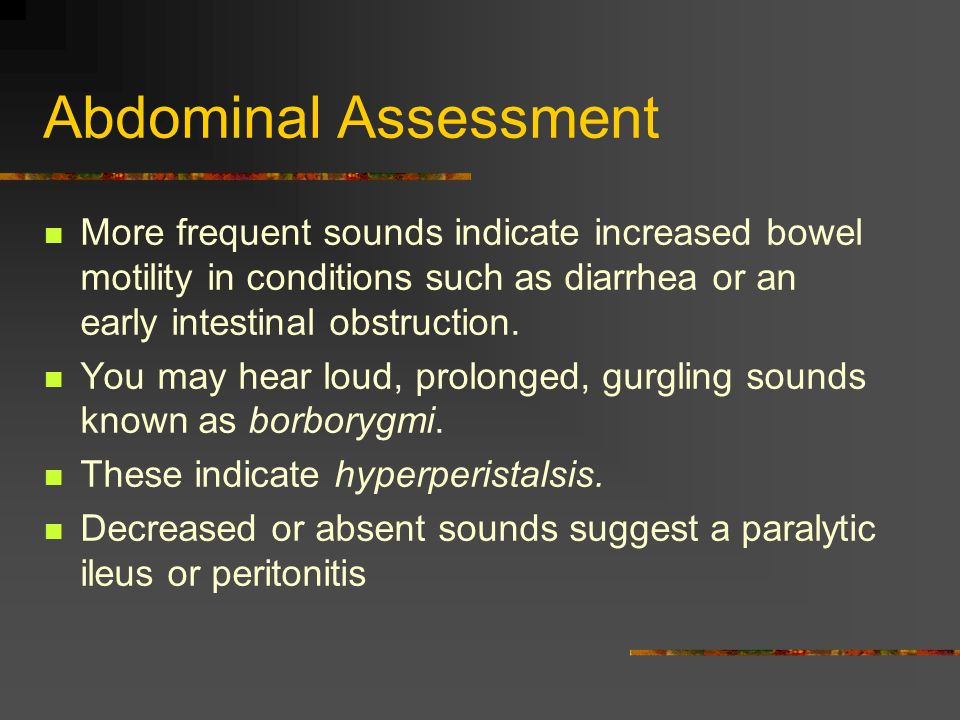Abdominal Assessment More frequent sounds indicate increased bowel motility in conditions such as diarrhea or an early intestinal obstruction.