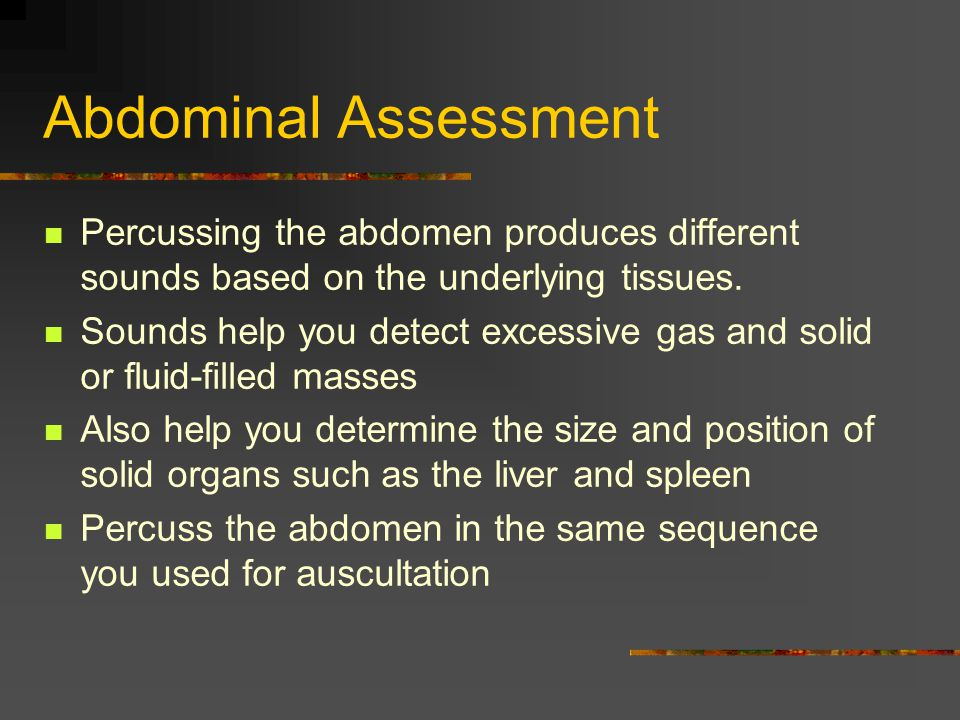 Abdominal Assessment Percussing the abdomen produces different sounds based on the underlying tissues.