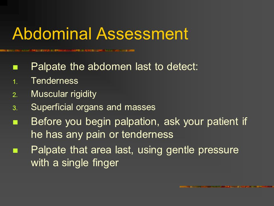 Abdominal Assessment Palpate the abdomen last to detect: