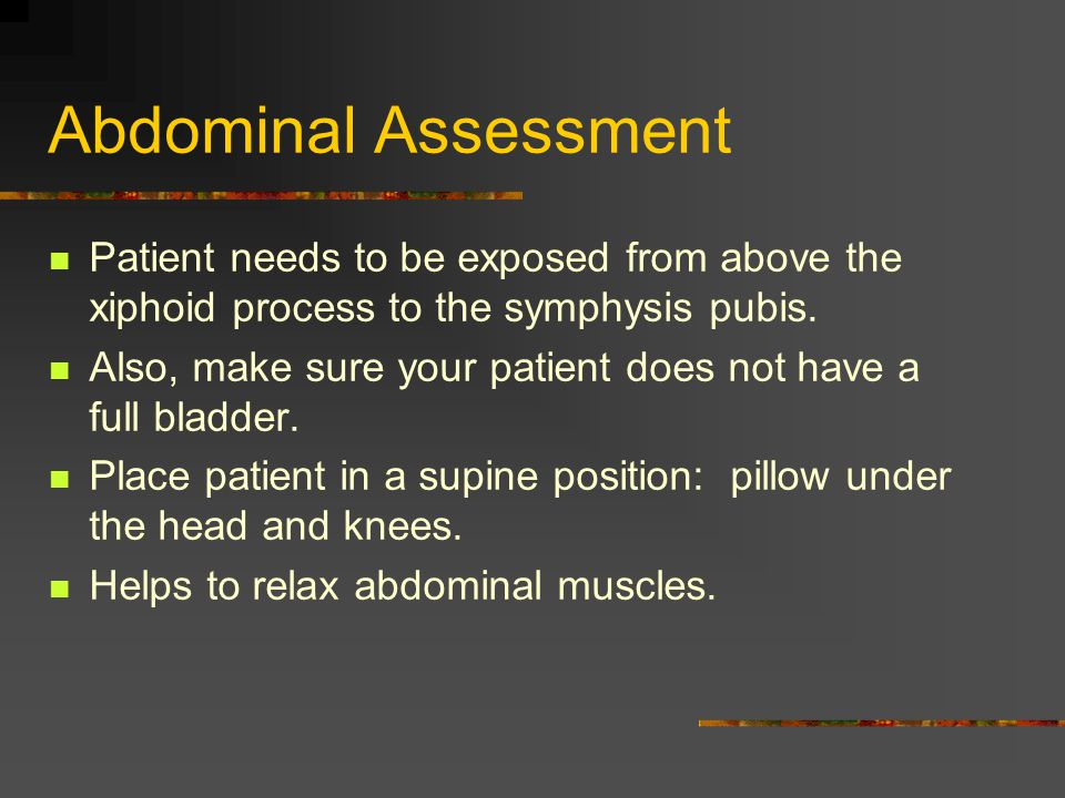 Abdominal Assessment Patient needs to be exposed from above the xiphoid process to the symphysis pubis.