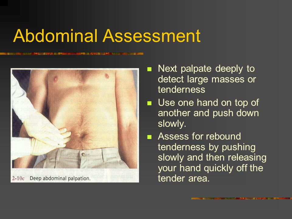 Abdominal Assessment Next palpate deeply to detect large masses or tenderness. Use one hand on top of another and push down slowly.