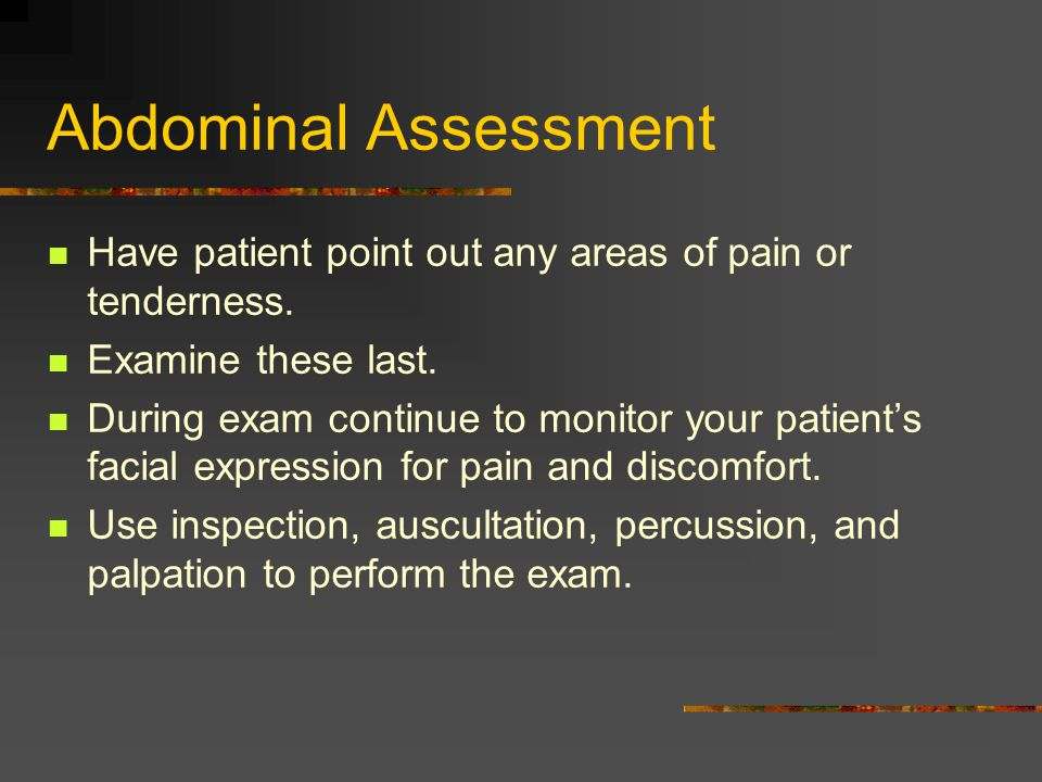 Abdominal Assessment Have patient point out any areas of pain or tenderness. Examine these last.