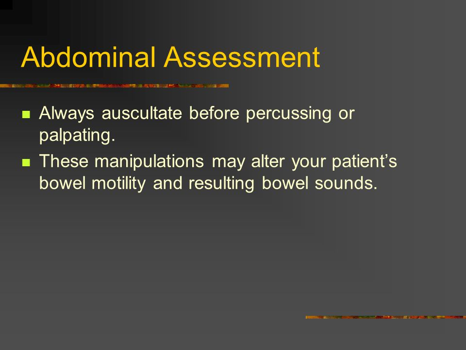 Abdominal Assessment Always auscultate before percussing or palpating.