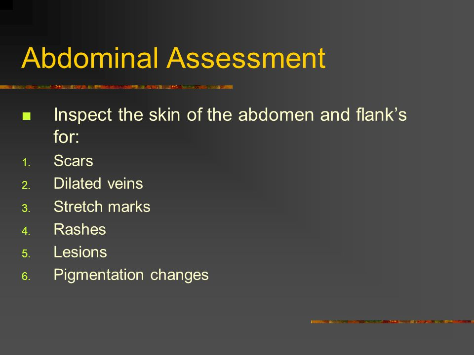 Abdominal Assessment Inspect the skin of the abdomen and flank's for: