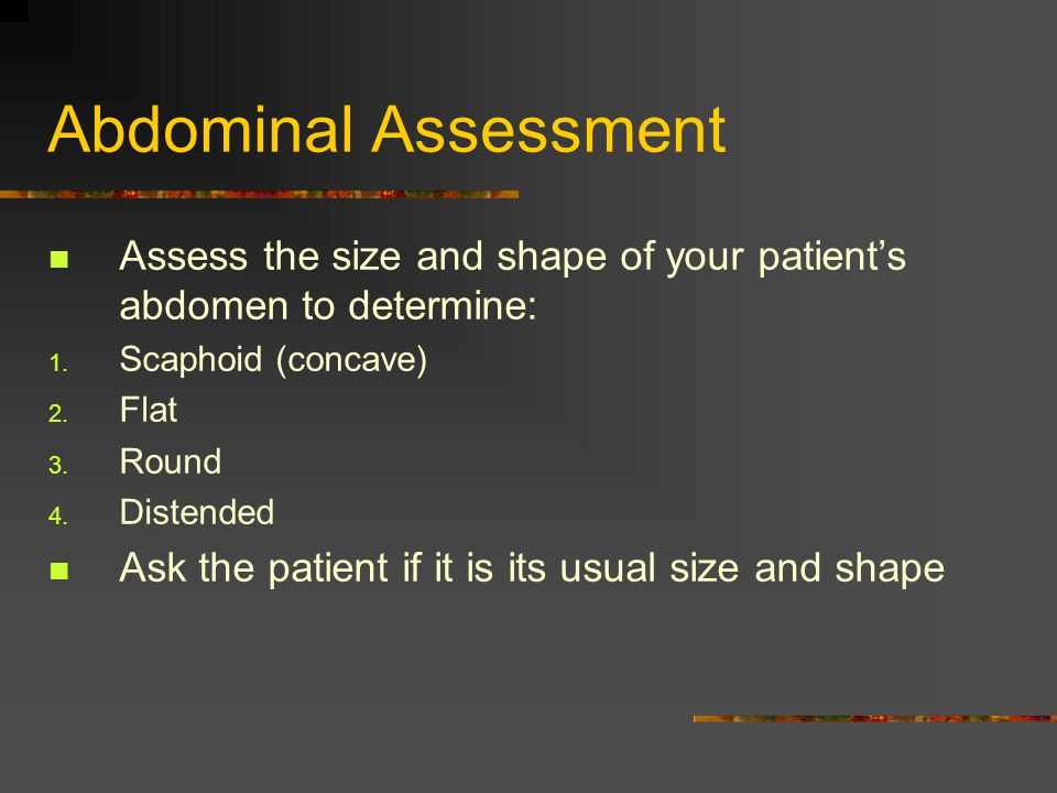 Abdominal Assessment Assess the size and shape of your patient's abdomen to determine: Scaphoid (concave)