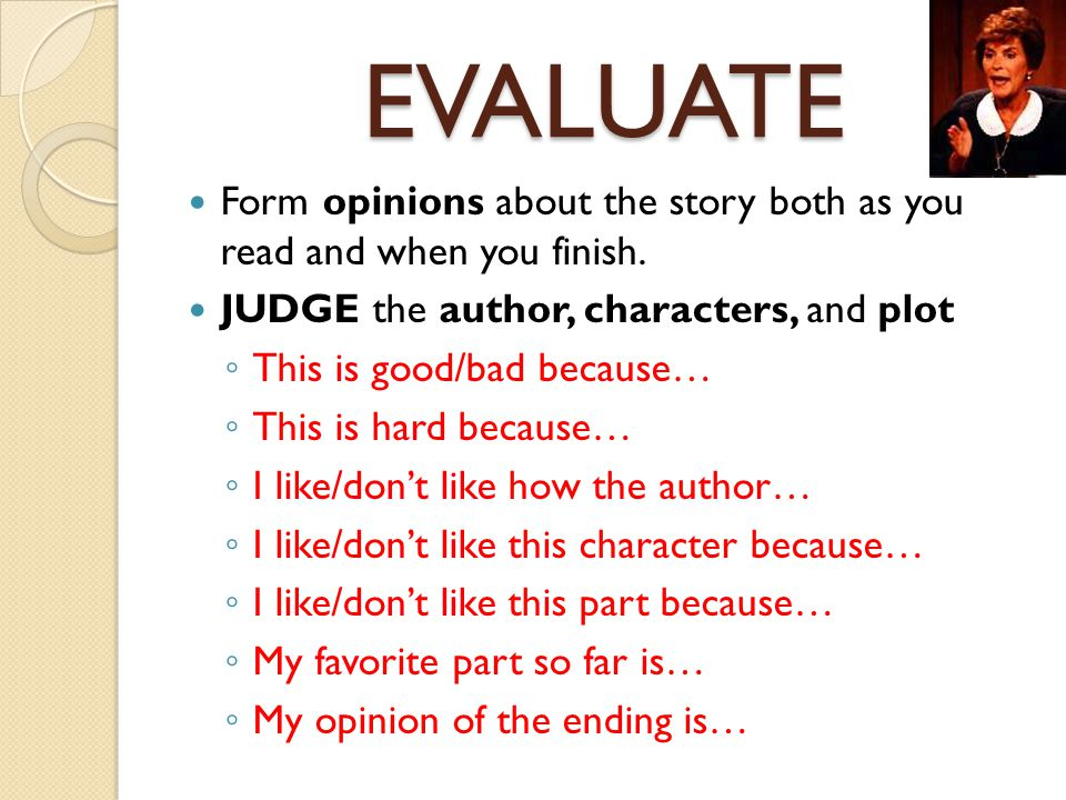 EVALUATE Form opinions about the story both as you read and when you finish. JUDGE the author, characters, and plot.