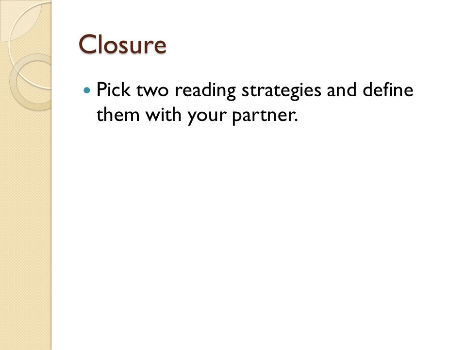 Closure Pick two reading strategies and define them with your partner.