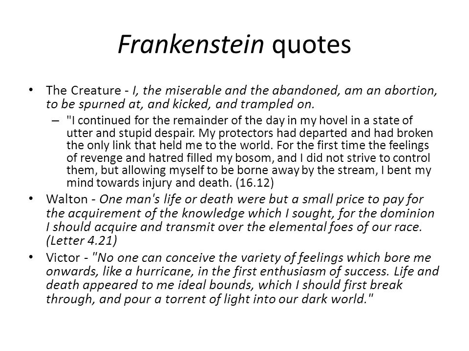 Frankenstein quotes The Creature - I, the miserable and the abandoned, am an abortion, to be spurned at, and kicked, and trampled on.