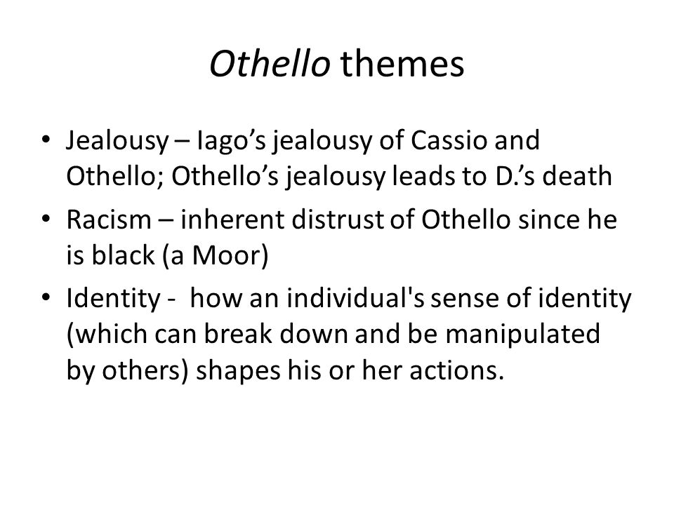 Othello themes Jealousy – Iago's jealousy of Cassio and Othello; Othello's jealousy leads to D.'s death.