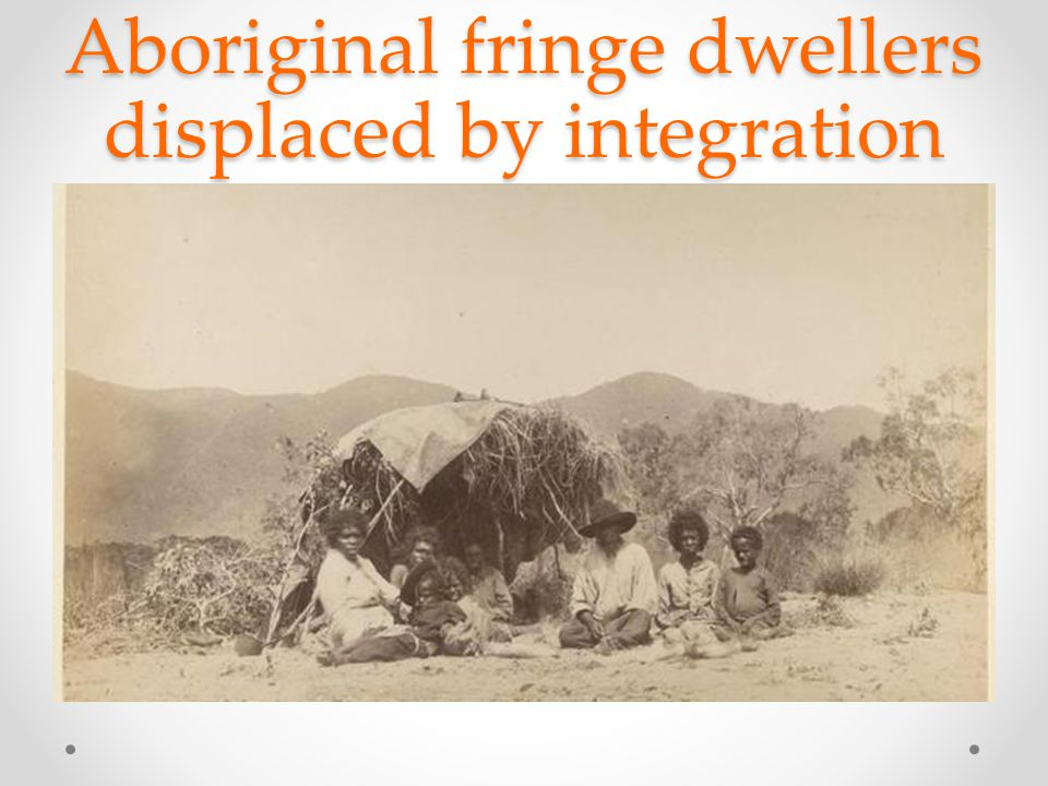 Aboriginal fringe dwellers displaced by integration