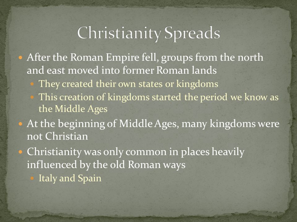 Christianity Spreads After the Roman Empire fell, groups from the north and east moved into former Roman lands.
