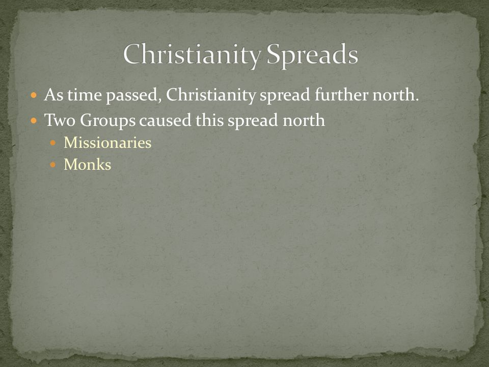 Christianity Spreads As time passed, Christianity spread further north. Two Groups caused this spread north.