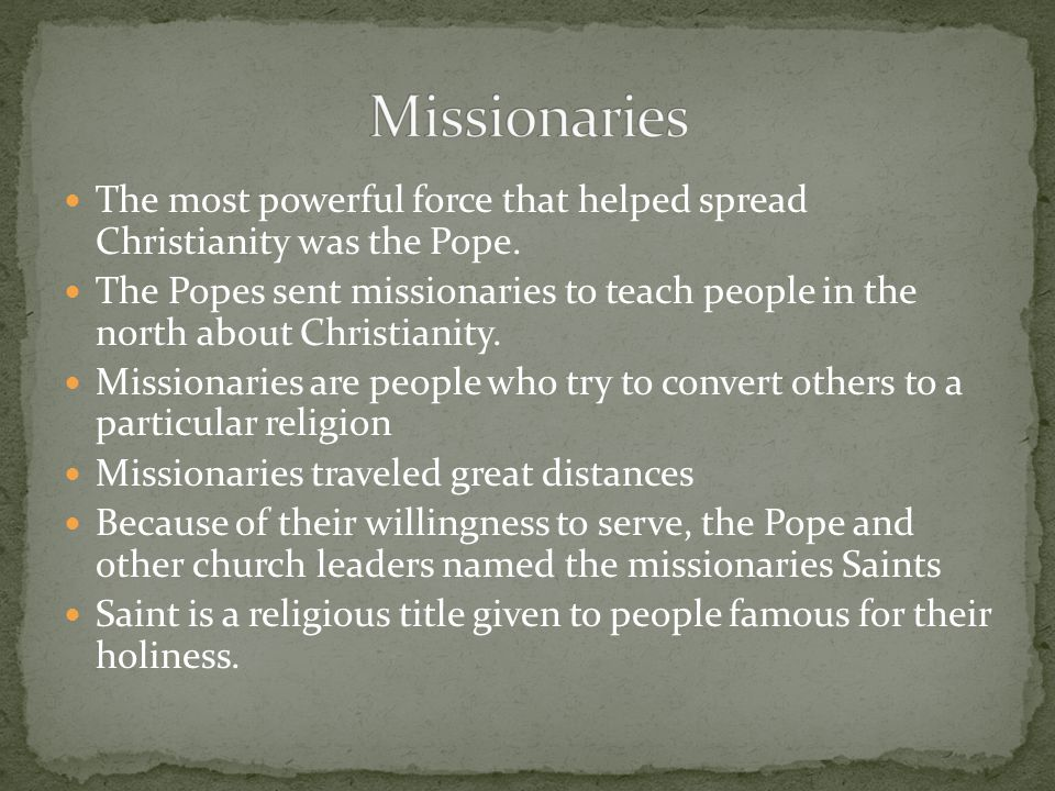Missionaries The most powerful force that helped spread Christianity was the Pope.