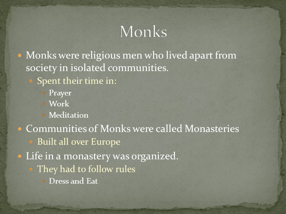 Monks Monks were religious men who lived apart from society in isolated communities. Spent their time in:
